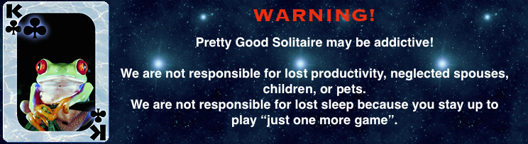 Pretty Good Solitaire may be addictive. We are not responsible for lost productivity, neglected spouses, 